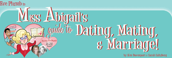 miss abigails guide to dating mating and marriage This is the story of miss abigail, the most sought-after relationship expert to the stars (think dr ruth meets emily post), and her sexy sidekick paco, as they travel the world teaching miss abigail's outrageously funny how-to's on dating, mating and marriage.